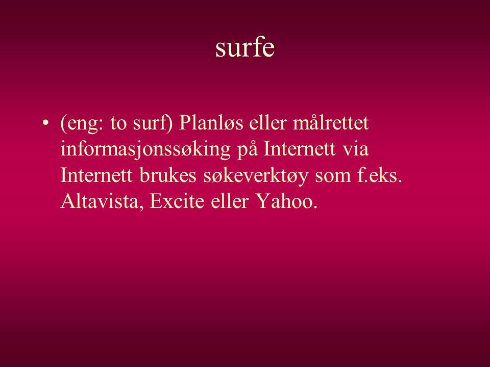 surfe •(eng: to surf) Planløs eller målrettet informasjonssøking på Internett via Internett brukes søkeverktøy som f.eks. Altavista, Excite eller Yaho