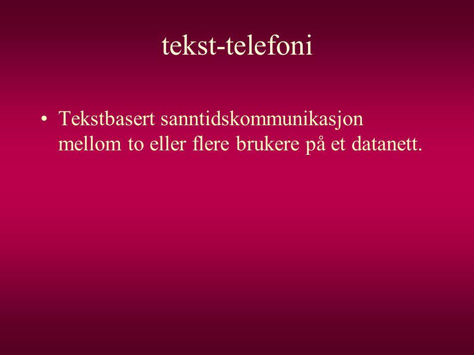 tekst-telefoni •Tekstbasert sanntidskommunikasjon mellom to eller flere brukere på et datanett.
