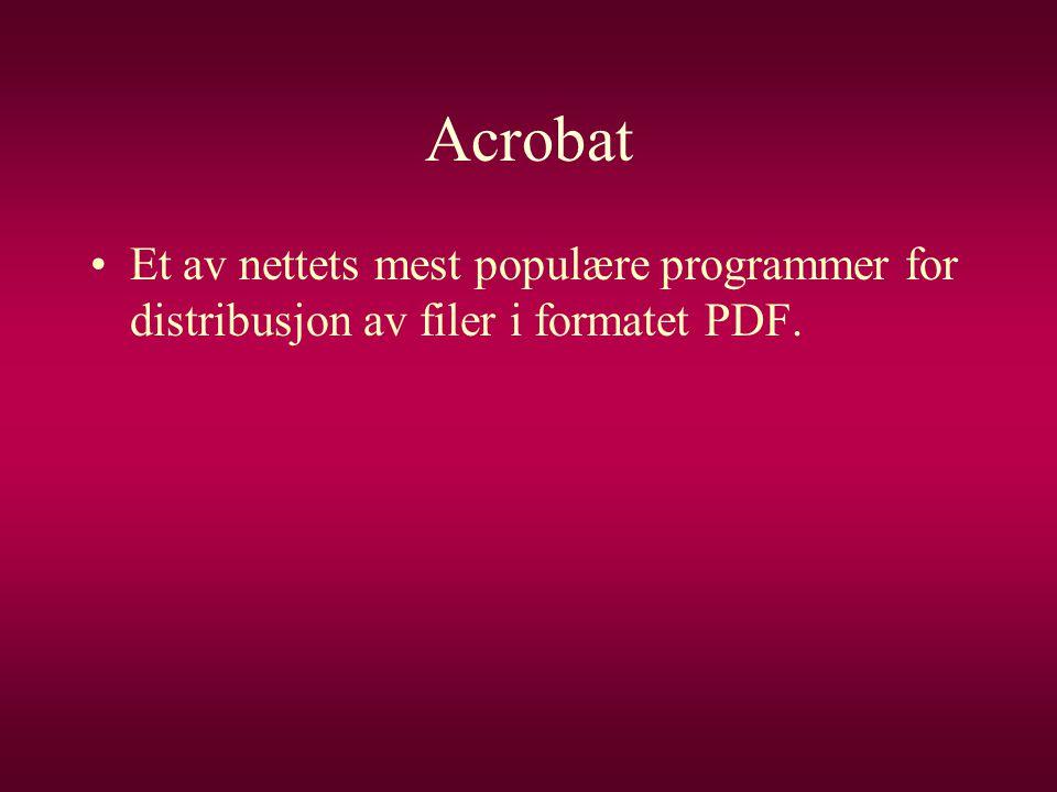 Acrobat •Et av nettets mest populære programmer for distribusjon av filer i formatet PDF.