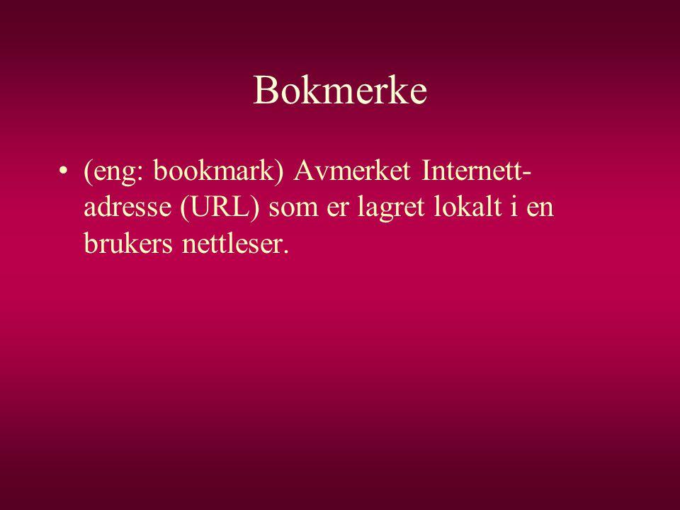 Bokmerke •(eng: bookmark) Avmerket Internett- adresse (URL) som er lagret lokalt i en brukers nettleser.