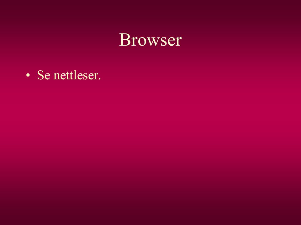 Browser •Se nettleser.