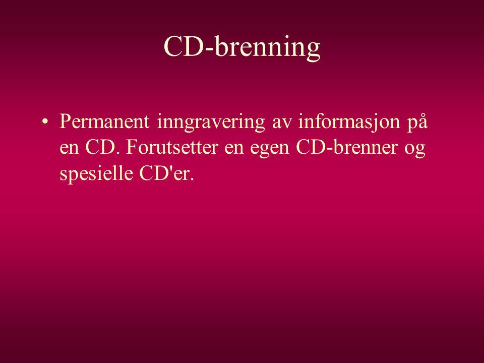CD-brenning •Permanent inngravering av informasjon på en CD. Forutsetter en egen CD-brenner og spesielle CD'er.