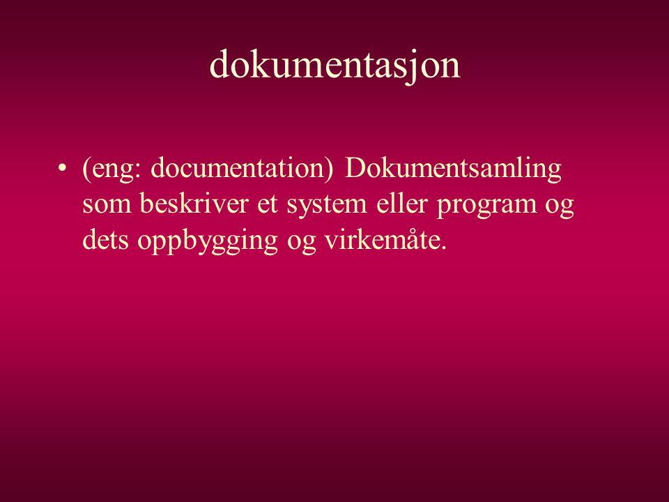 dokumentasjon •(eng: documentation) Dokumentsamling som beskriver et system eller program og dets oppbygging og virkemåte.
