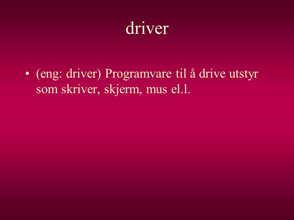 driver •(eng: driver) Programvare til å drive utstyr som skriver, skjerm, mus el.l.