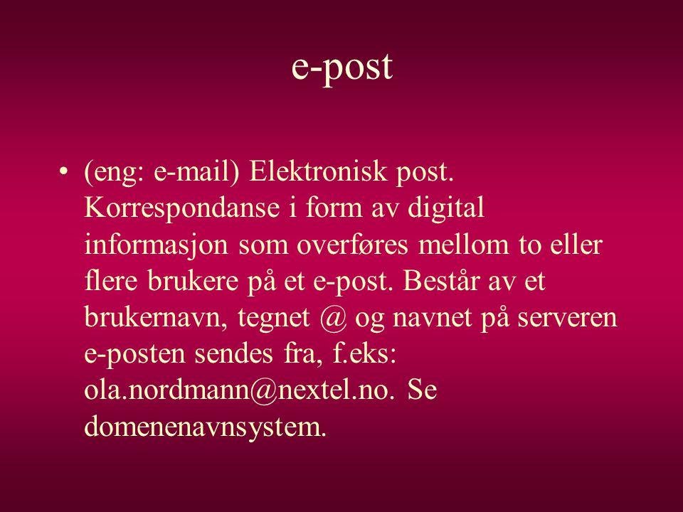 e-post •(eng: e-mail) Elektronisk post. Korrespondanse i form av digital informasjon som overføres mellom to eller flere brukere på et e-post. Består