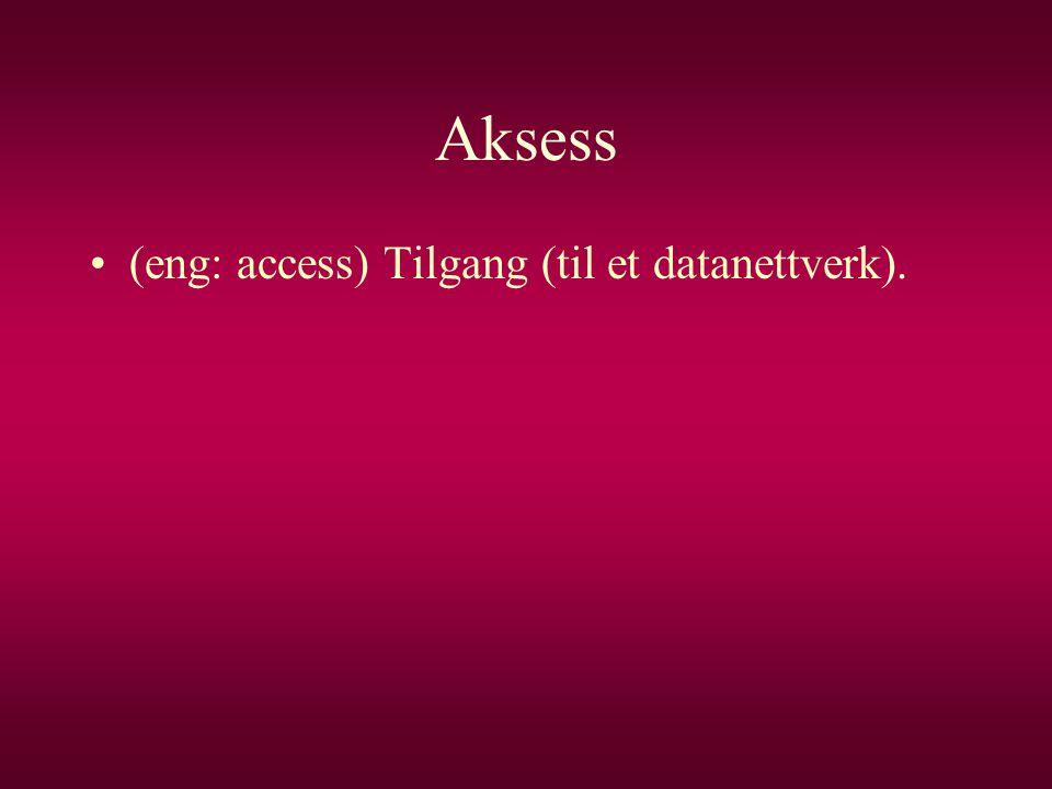 Aksess •(eng: access) Tilgang (til et datanettverk).
