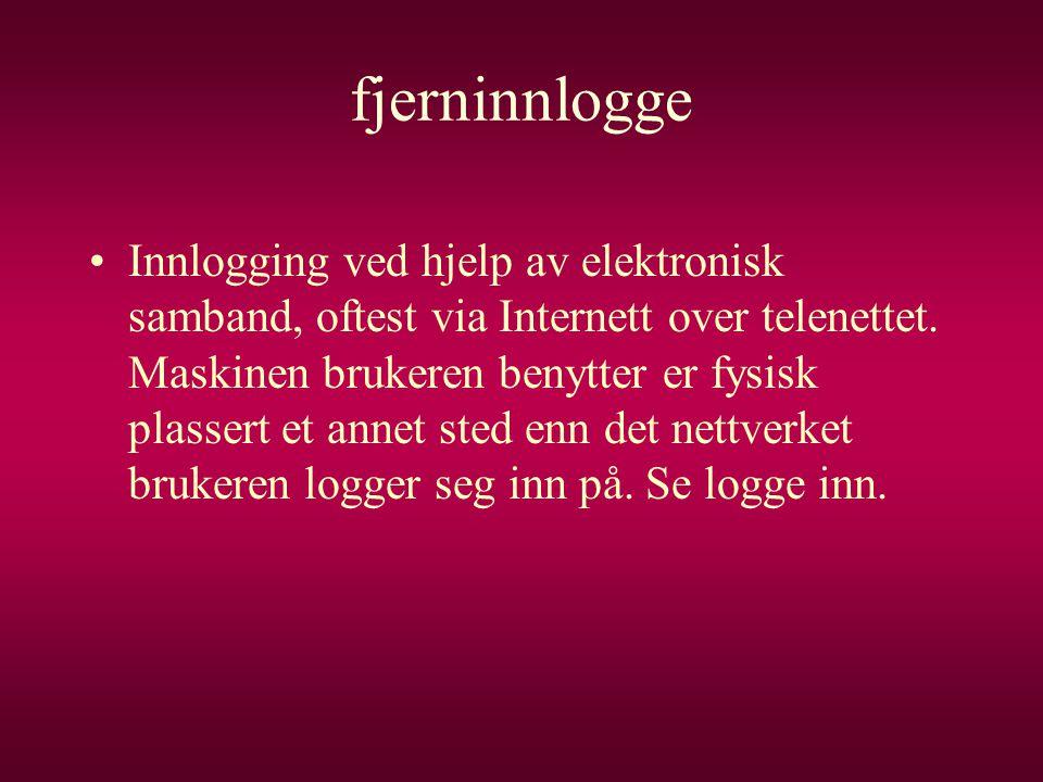 fjerninnlogge •Innlogging ved hjelp av elektronisk samband, oftest via Internett over telenettet. Maskinen brukeren benytter er fysisk plassert et ann