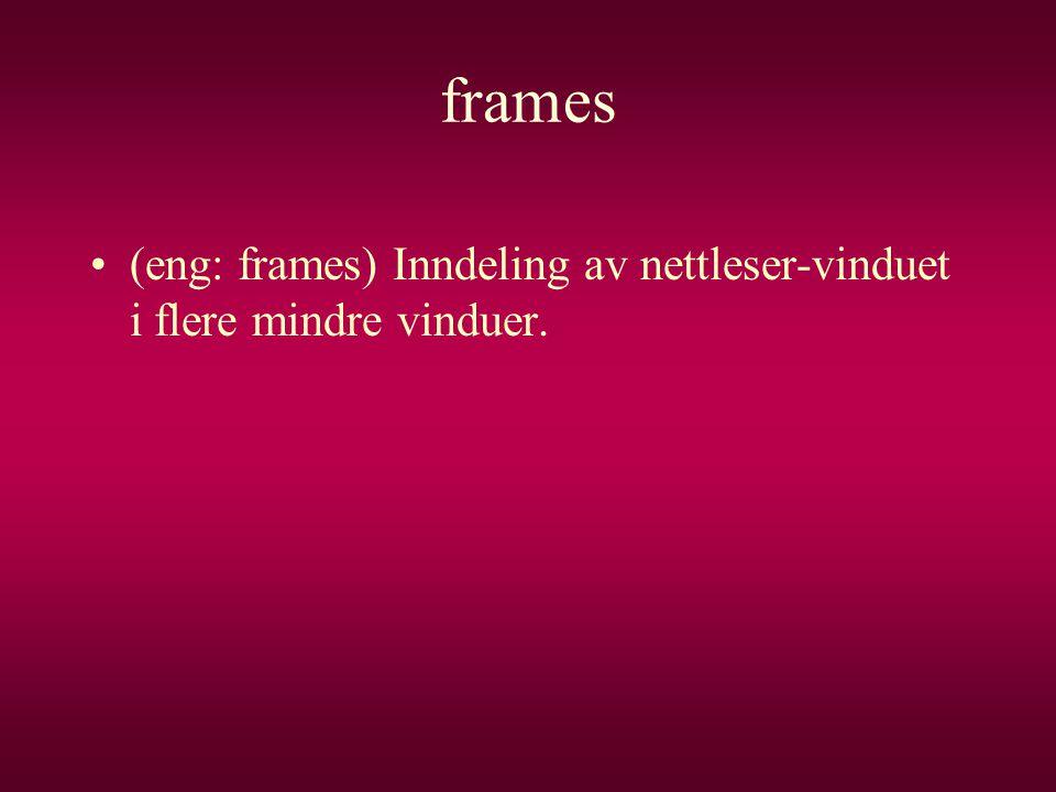 frames •(eng: frames) Inndeling av nettleser-vinduet i flere mindre vinduer.
