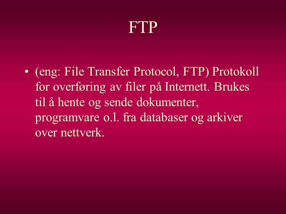 FTP •(eng: File Transfer Protocol, FTP) Protokoll for overføring av filer på Internett. Brukes til å hente og sende dokumenter, programvare o.l. fra d