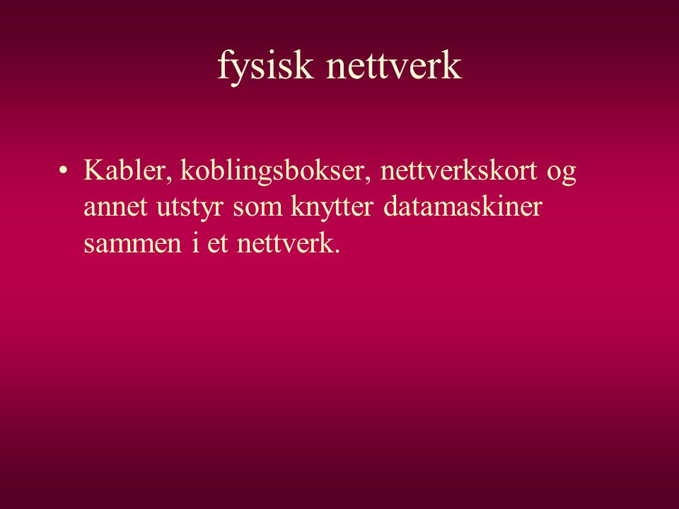 fysisk nettverk •Kabler, koblingsbokser, nettverkskort og annet utstyr som knytter datamaskiner sammen i et nettverk.