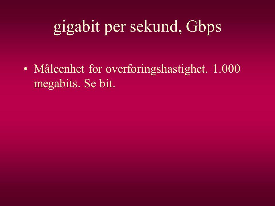 gigabit per sekund, Gbps •Måleenhet for overføringshastighet. 1.000 megabits. Se bit.