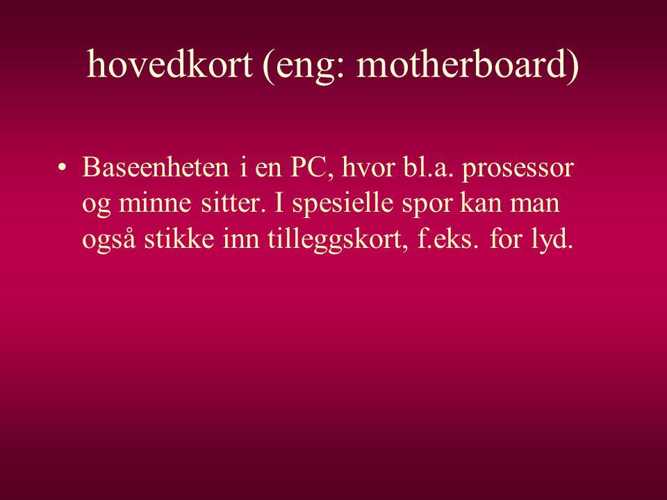 hovedkort (eng: motherboard) •Baseenheten i en PC, hvor bl.a. prosessor og minne sitter. I spesielle spor kan man også stikke inn tilleggskort, f.eks.