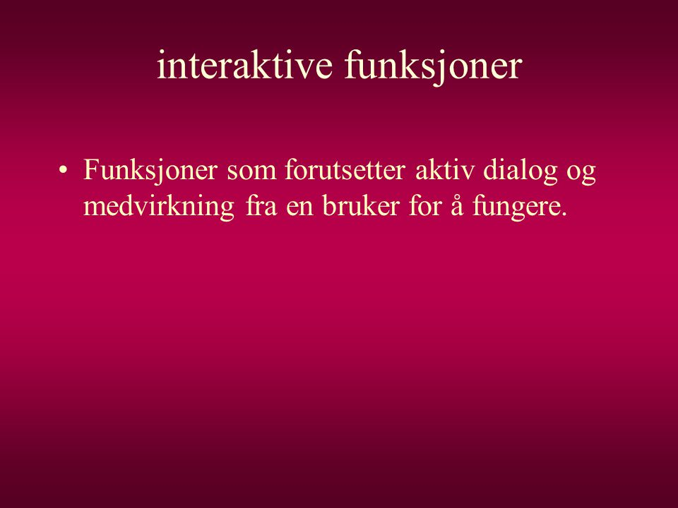 interaktive funksjoner •Funksjoner som forutsetter aktiv dialog og medvirkning fra en bruker for å fungere.