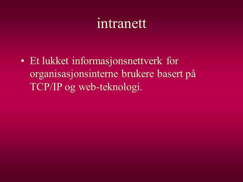 intranett •Et lukket informasjonsnettverk for organisasjonsinterne brukere basert på TCP/IP og web-teknologi.