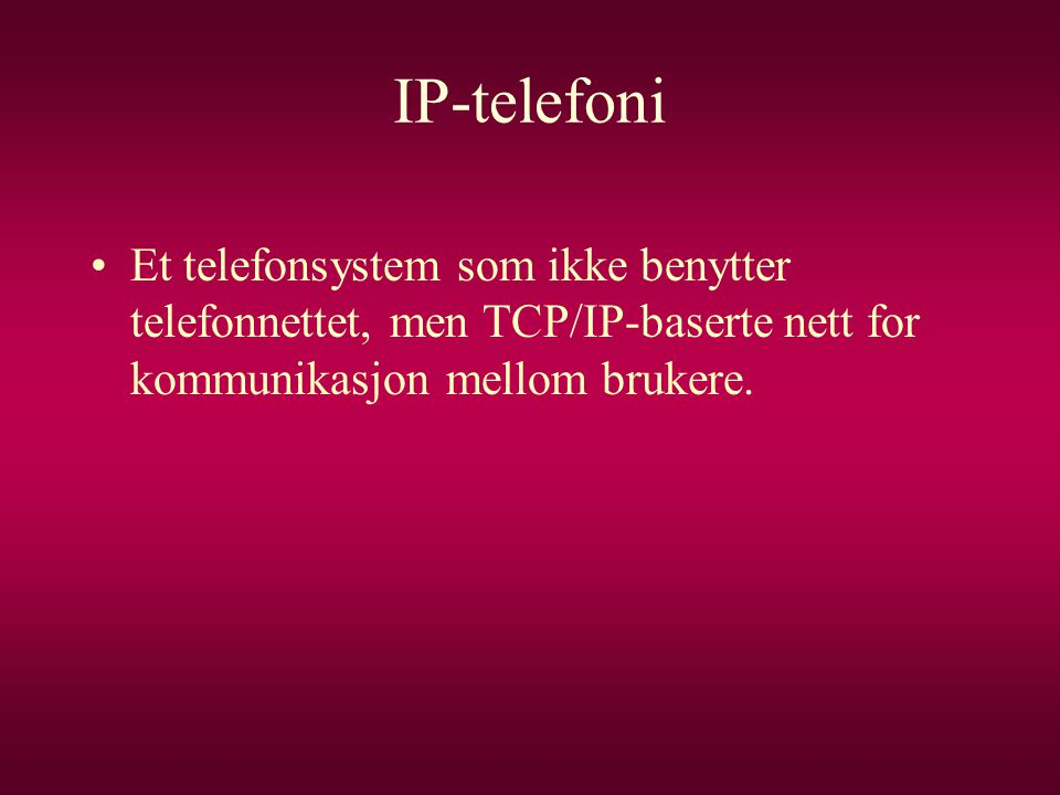 IP-telefoni •Et telefonsystem som ikke benytter telefonnettet, men TCP/IP-baserte nett for kommunikasjon mellom brukere.