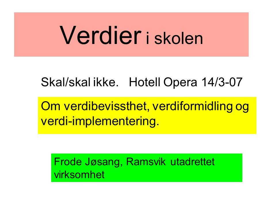 Verdier i skolen Om verdibevissthet, verdiformidling og verdi-implementering. Frode Jøsang, Ramsvik utadrettet virksomhet Skal/skal ikke. Hotell Opera