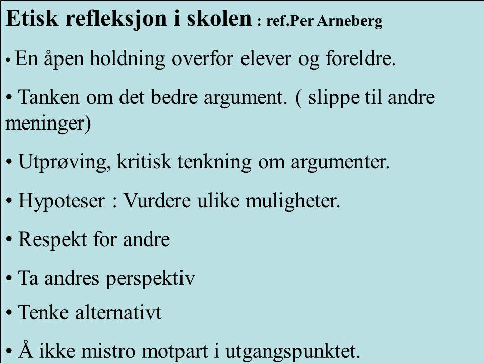 Etisk refleksjon i skolen : ref.Per Arneberg • En åpen holdning overfor elever og foreldre. • Tanken om det bedre argument. ( slippe til andre meninge