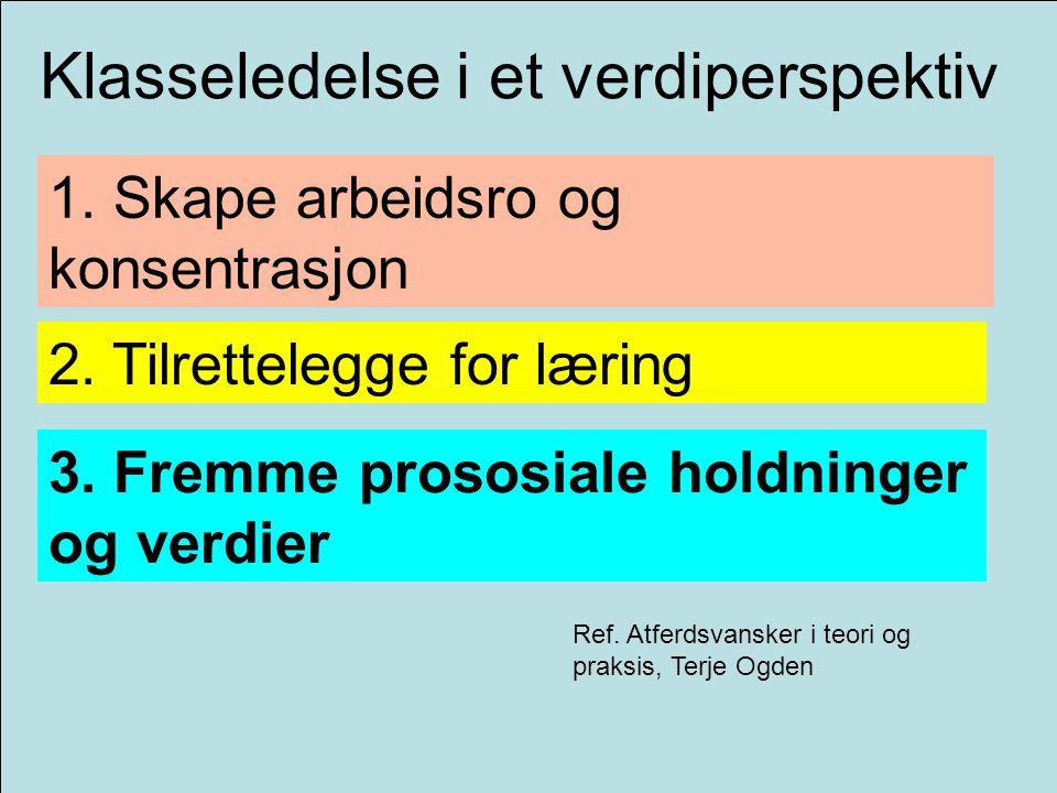 Klasseledelse i et verdiperspektiv 1. Skape arbeidsro og konsentrasjon 2. Tilrettelegge for læring 3. Fremme prososiale holdninger og verdier Ref. Atf