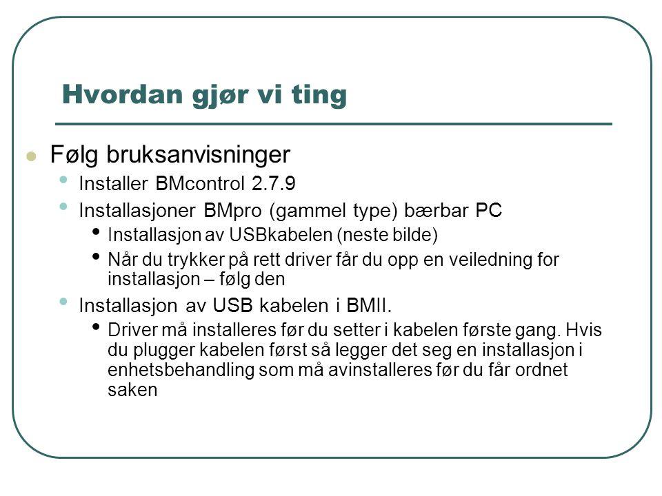 Hvordan gjør vi ting  Følg bruksanvisninger • Installer BMcontrol 2.7.9 • Installasjoner BMpro (gammel type) bærbar PC • Installasjon av USBkabelen (