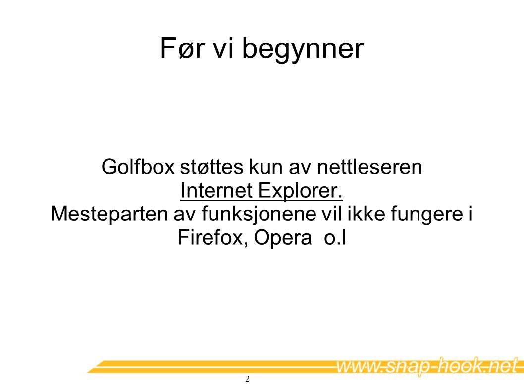 2 Før vi begynner Golfbox støttes kun av nettleseren Internet Explorer. Mesteparten av funksjonene vil ikke fungere i Firefox, Opera o.l