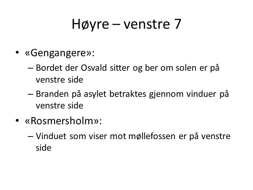 Høyre – venstre 7 • «Gengangere»: – Bordet der Osvald sitter og ber om solen er på venstre side – Branden på asylet betraktes gjennom vinduer på venst