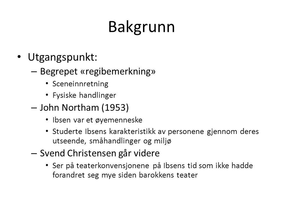 Bakgrunn • Utgangspunkt: – Begrepet «regibemerkning» • Sceneinnretning • Fysiske handlinger – John Northam (1953) • Ibsen var et øyemenneske • Studert