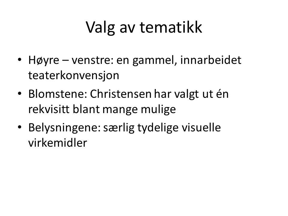 Valg av tematikk • Høyre – venstre: en gammel, innarbeidet teaterkonvensjon • Blomstene: Christensen har valgt ut én rekvisitt blant mange mulige • Be