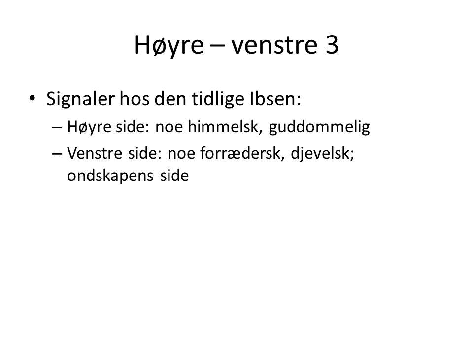Høyre – venstre 3 • Signaler hos den tidlige Ibsen: – Høyre side: noe himmelsk, guddommelig – Venstre side: noe forrædersk, djevelsk; ondskapens side