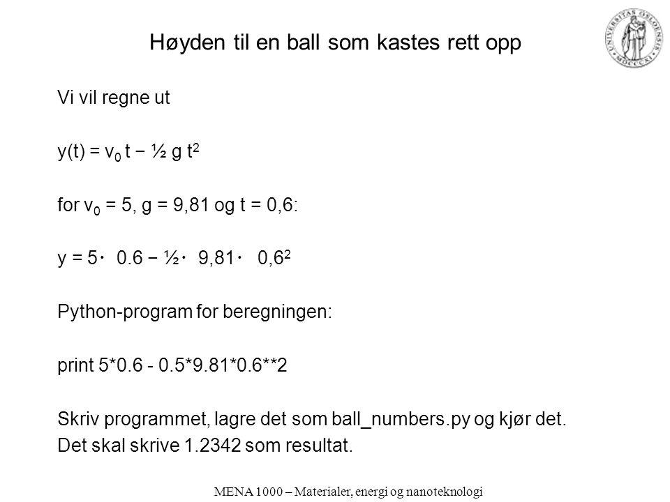 MENA 1000 – Materialer, energi og nanoteknologi Høyden til en ball som kastes rett opp Vi vil regne ut y(t) = v 0 t − ½ g t 2 for v 0 = 5, g = 9,81 og t = 0,6: y = 5 ・ 0.6 − ½ ・ 9,81 ・ 0,6 2 Python-program for beregningen: print 5*0.6 - 0.5*9.81*0.6**2 Skriv programmet, lagre det som ball_numbers.py og kjør det.