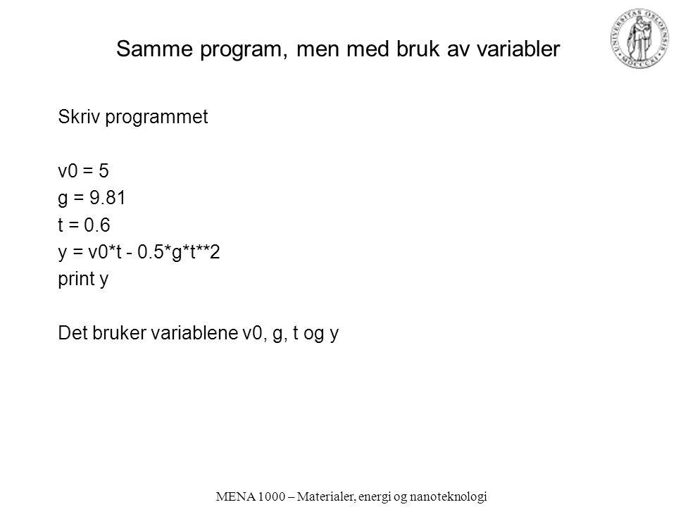 MENA 1000 – Materialer, energi og nanoteknologi Samme program, men med bruk av variabler Skriv programmet v0 = 5 g = 9.81 t = 0.6 y = v0*t - 0.5*g*t**2 print y Det bruker variablene v0, g, t og y