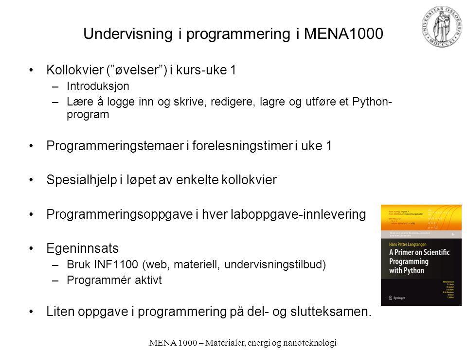 MENA 1000 – Materialer, energi og nanoteknologi Undervisning i programmering i MENA1000 •Kollokvier ( øvelser ) i kurs-uke 1 –Introduksjon –Lære å logge inn og skrive, redigere, lagre og utføre et Python- program •Programmeringstemaer i forelesningstimer i uke 1 •Spesialhjelp i løpet av enkelte kollokvier •Programmeringsoppgave i hver laboppgave-innlevering •Egeninnsats –Bruk INF1100 (web, materiell, undervisningstilbud) –Programmér aktivt •Liten oppgave i programmering på del- og slutteksamen.