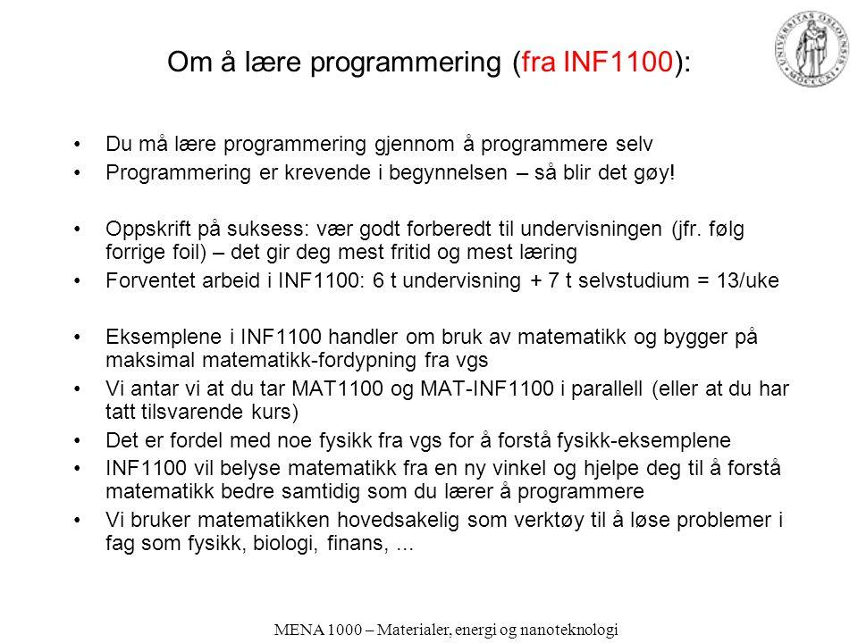 MENA 1000 – Materialer, energi og nanoteknologi Om å lære programmering (fra INF1100): •Du må lære programmering gjennom å programmere selv •Programmering er krevende i begynnelsen – så blir det gøy.