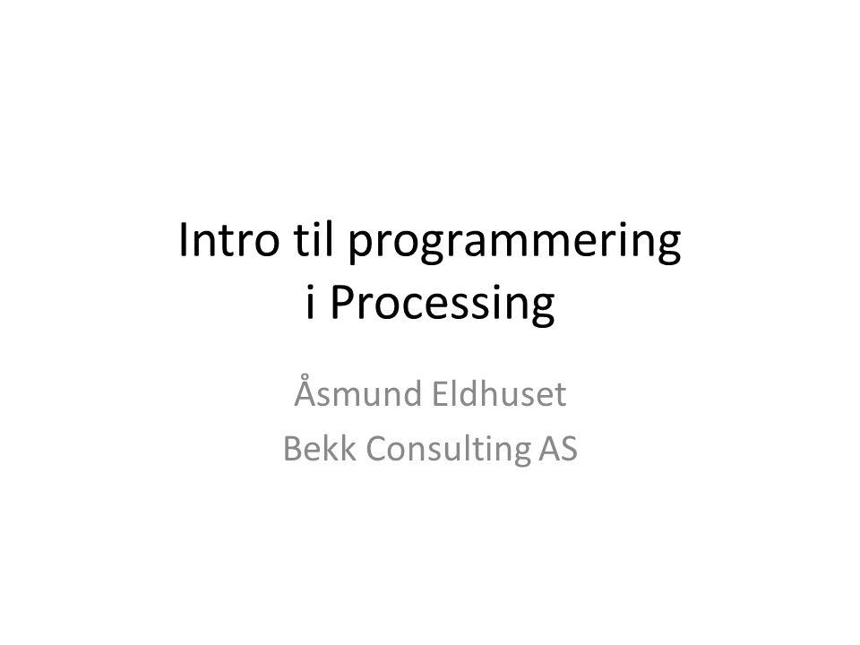Intro til programmering i Processing Åsmund Eldhuset Bekk Consulting AS