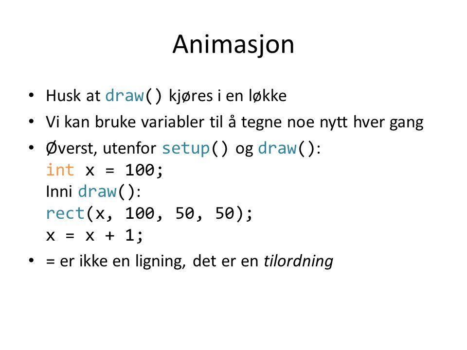 Animasjon • Husk at draw() kjøres i en løkke • Vi kan bruke variabler til å tegne noe nytt hver gang • Øverst, utenfor setup() og draw() : int x = 100