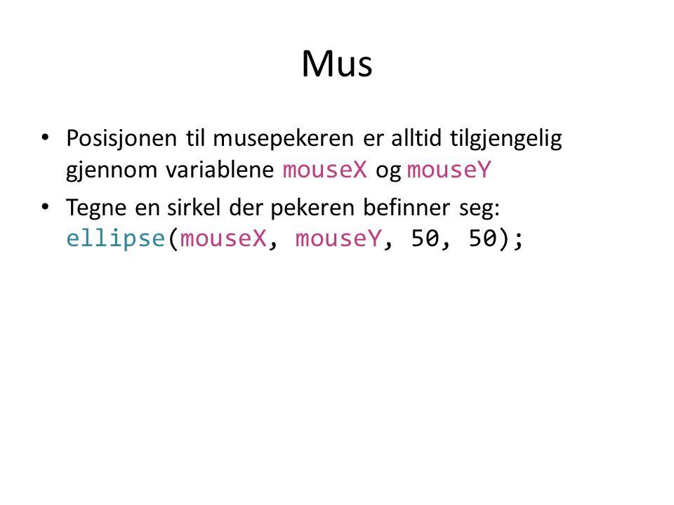 Mus • Posisjonen til musepekeren er alltid tilgjengelig gjennom variablene mouseX og mouseY • Tegne en sirkel der pekeren befinner seg: ellipse(mouseX