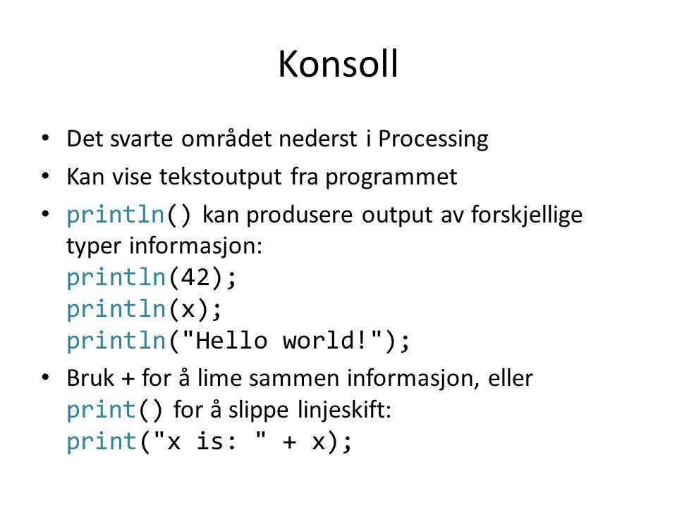 Konsoll • Det svarte området nederst i Processing • Kan vise tekstoutput fra programmet • println() kan produsere output av forskjellige typer informa