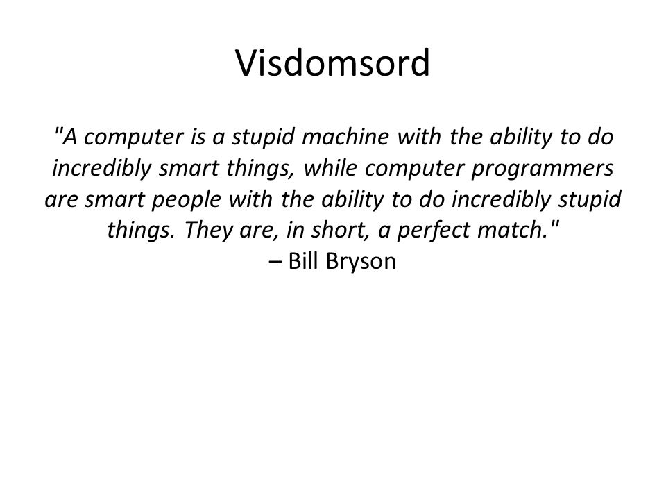 Visdomsord A computer is a stupid machine with the ability to do incredibly smart things, while computer programmers are smart people with the ability to do incredibly stupid things.