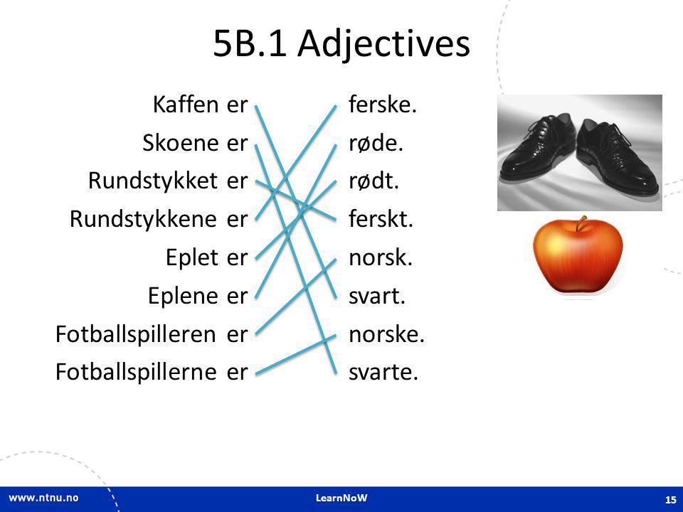 LearnNoW 5B.1 Adjectives Kaffen er Skoene er Rundstykket er Rundstykkene er Eplet er Eplene er Fotballspilleren er Fotballspillerne er ferske. røde. r