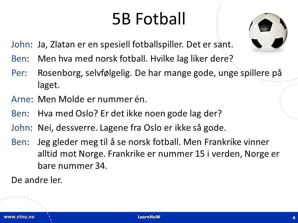 LearnNoW 5B Fotball John:Ja, Zlatan er en spesiell fotballspiller. Det er sant. Ben:Men hva med norsk fotball. Hvilke lag liker dere? Per:Rosenborg, s