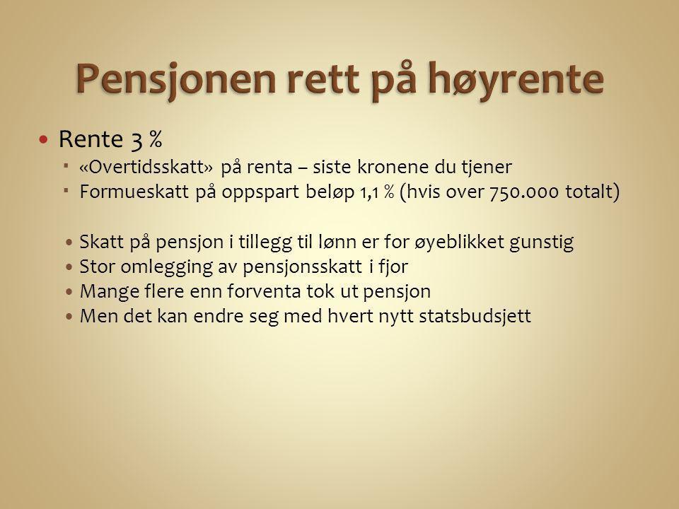  Rente 3 %  «Overtidsskatt» på renta – siste kronene du tjener  Formueskatt på oppspart beløp 1,1 % (hvis over 750.000 totalt) •Skatt på pensjon i