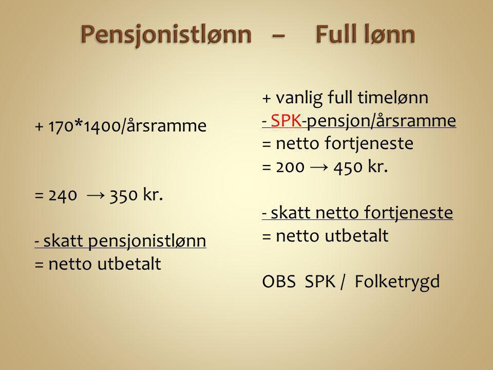+ 170*1400/årsramme = 240 → 350 kr. - skatt pensjonistlønn = netto utbetalt + vanlig full timelønn - SPK-pensjon/årsramme = netto fortjeneste = 200 →