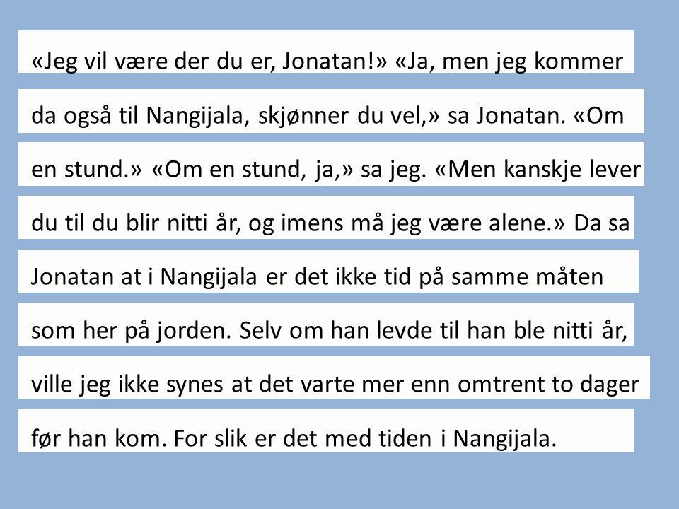 «Jeg vil være der du er, Jonatan!» «Ja, men jeg kommer da også til Nangijala, skjønner du vel,» sa Jonatan. «Om en stund.» «Om en stund, ja,» sa jeg.