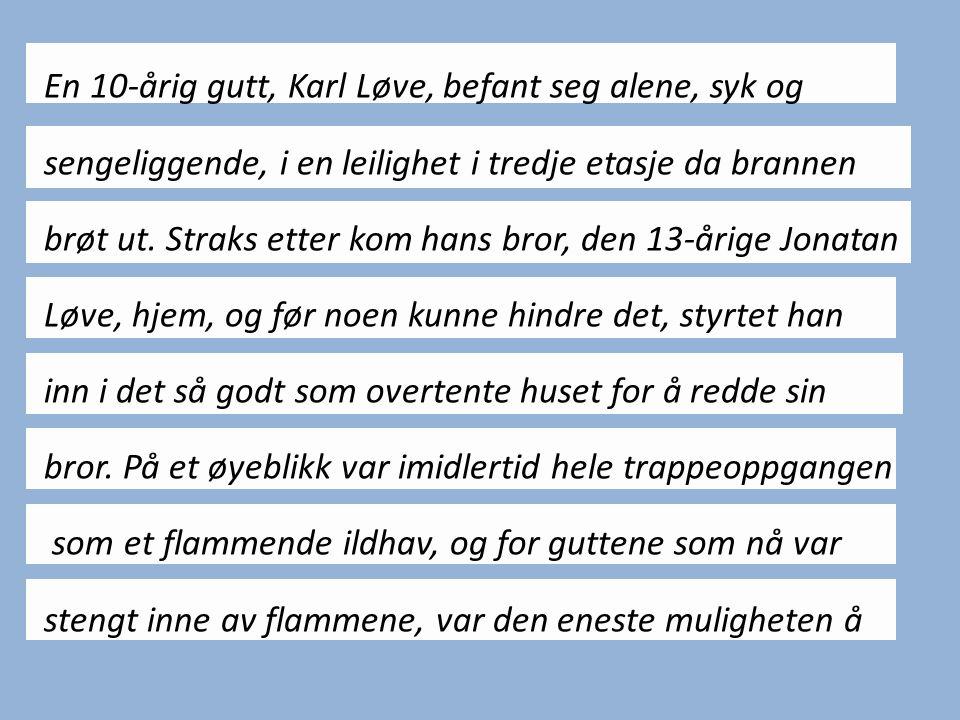En 10-årig gutt, Karl Løve, befant seg alene, syk og sengeliggende, i en leilighet i tredje etasje da brannen brøt ut. Straks etter kom hans bror, den