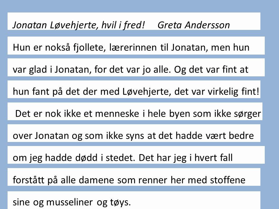 Jonatan Løvehjerte, hvil i fred! Greta Andersson Hun er nokså fjollete, lærerinnen til Jonatan, men hun var glad i Jonatan, for det var jo alle. Og de