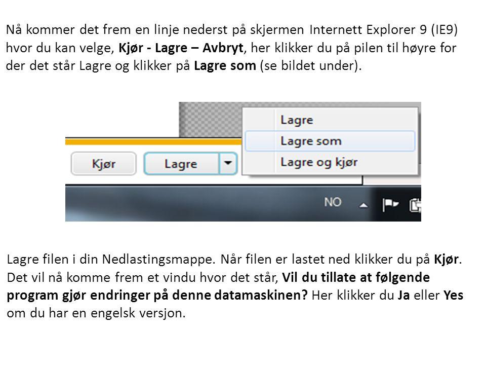 Nå kommer det frem en linje nederst på skjermen Internett Explorer 9 (IE9) hvor du kan velge, Kjør - Lagre – Avbryt, her klikker du på pilen til høyre for der det står Lagre og klikker på Lagre som (se bildet under).