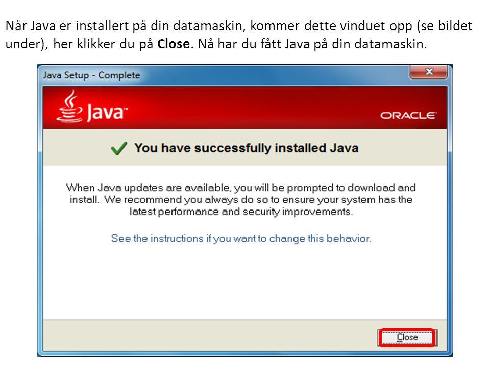 Når Java er installert på din datamaskin, kommer dette vinduet opp (se bildet under), her klikker du på Close.