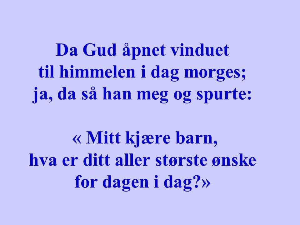 Da Gud åpnet vinduet til himmelen i dag morges; ja, da så han meg og spurte: « Mitt kjære barn, hva er ditt aller største ønske for dagen i dag?»