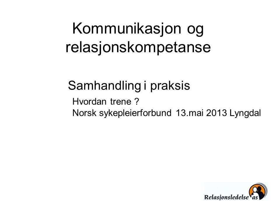 Kommunikasjon og relasjonskompetanse Hvordan trene ? Norsk sykepleierforbund 13.mai 2013 Lyngdal Samhandling i praksis