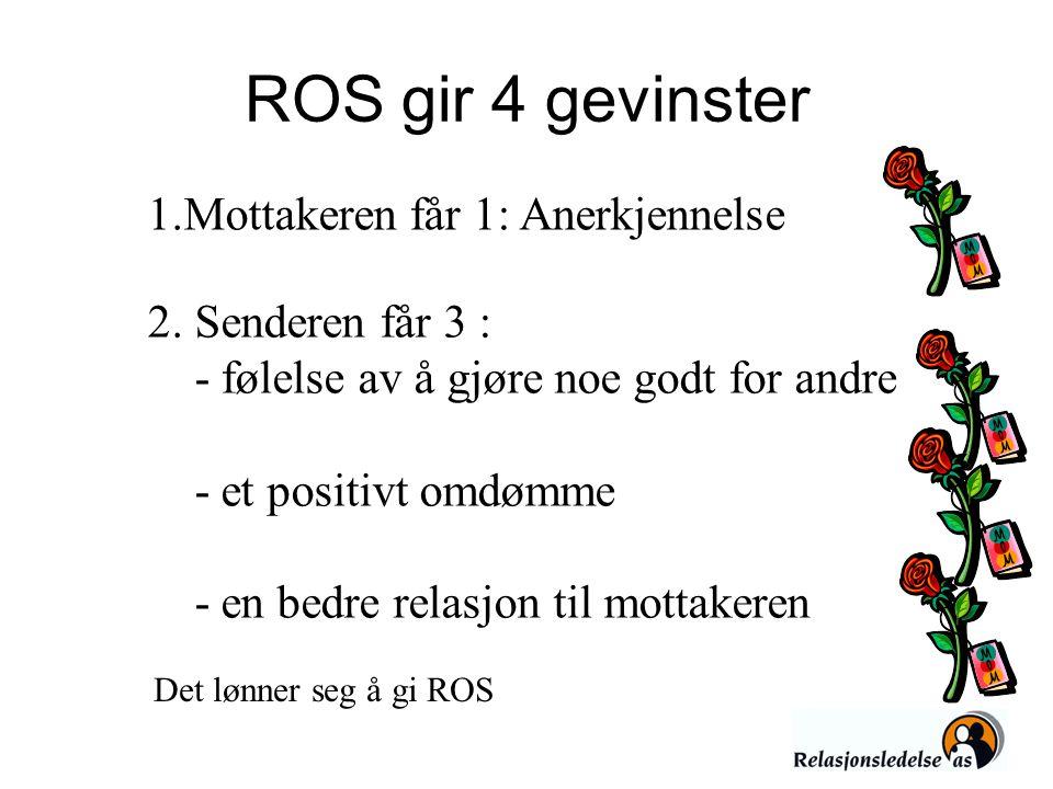 ROS gir 4 gevinster 1.Mottakeren får 1: Anerkjennelse 2. Senderen får 3 : - følelse av å gjøre noe godt for andre - et positivt omdømme - en bedre rel