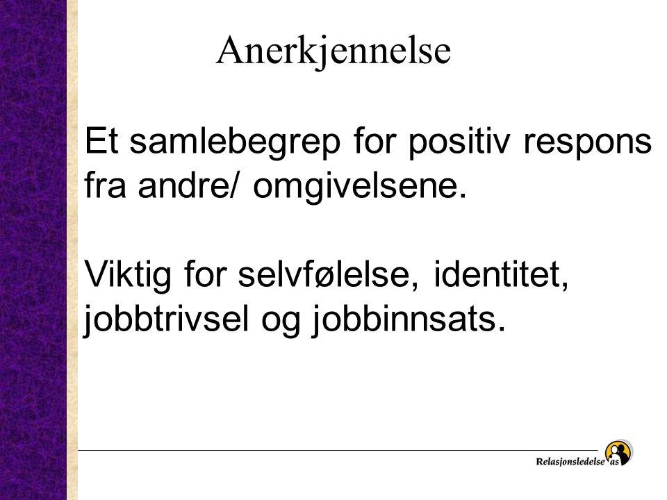 Anerkjennelse Et samlebegrep for positiv respons fra andre/ omgivelsene. Viktig for selvfølelse, identitet, jobbtrivsel og jobbinnsats.
